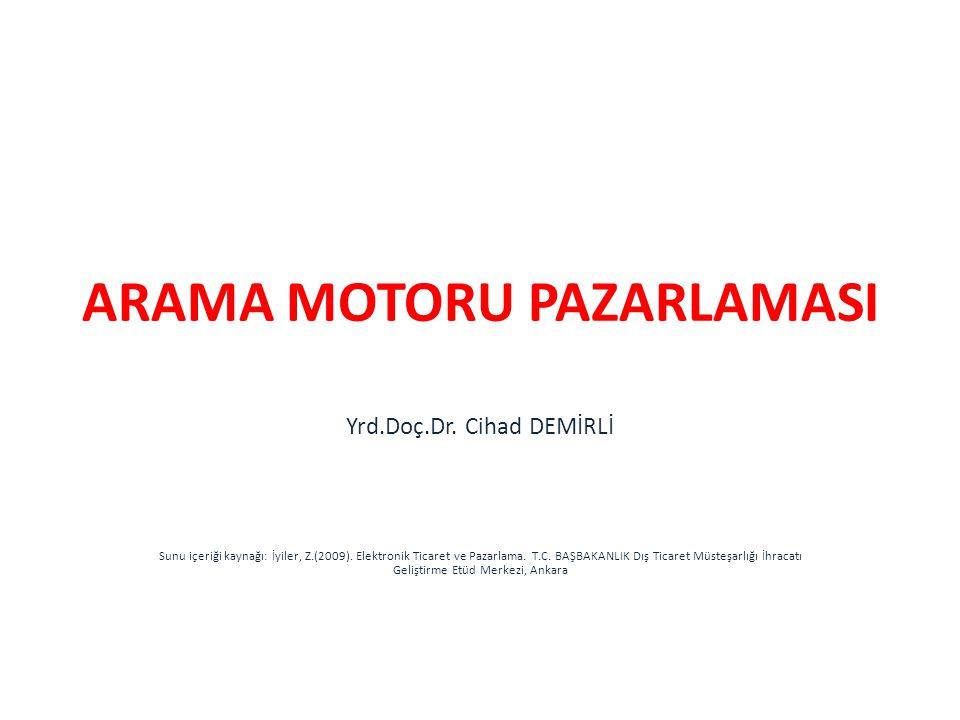 ARAMA MOTORU PAZARLAMASI Yrd.Doç.Dr. Cihad DEMİRLİ Sunu içeriği kaynağı: İyiler, Z.(2009). Elektronik Ticaret ve Pazarlama. T.C. BAŞBAKANLIK Dış Ticar