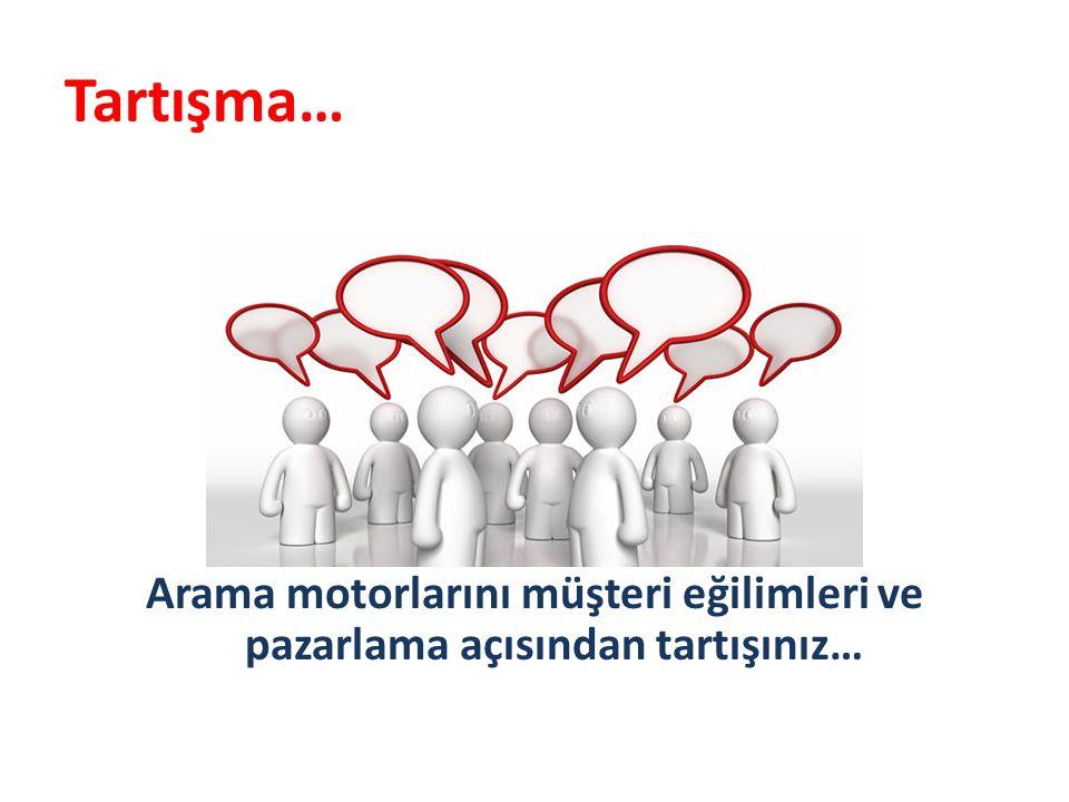 Tartışma… Arama motorlarını müşteri eğilimleri ve pazarlama açısından tartışınız…