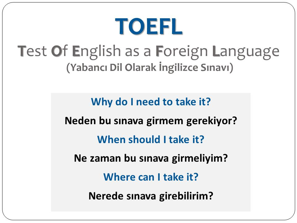 TOEFL TOEFL TOEFL Test Of English as a Foreign Language (Yabancı Dil Olarak İngilizce Sınavı) Why do I need to take it? Neden bu sınava girmem gerekiy