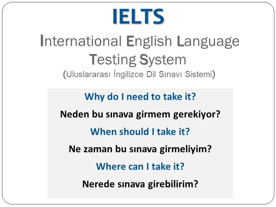 IELTS I EL TS IELTS I nternational English Language Testing System ( Uluslararası İngilizce Dil Sınavı Sistemi ) Why do I need to take it? Neden bu sı