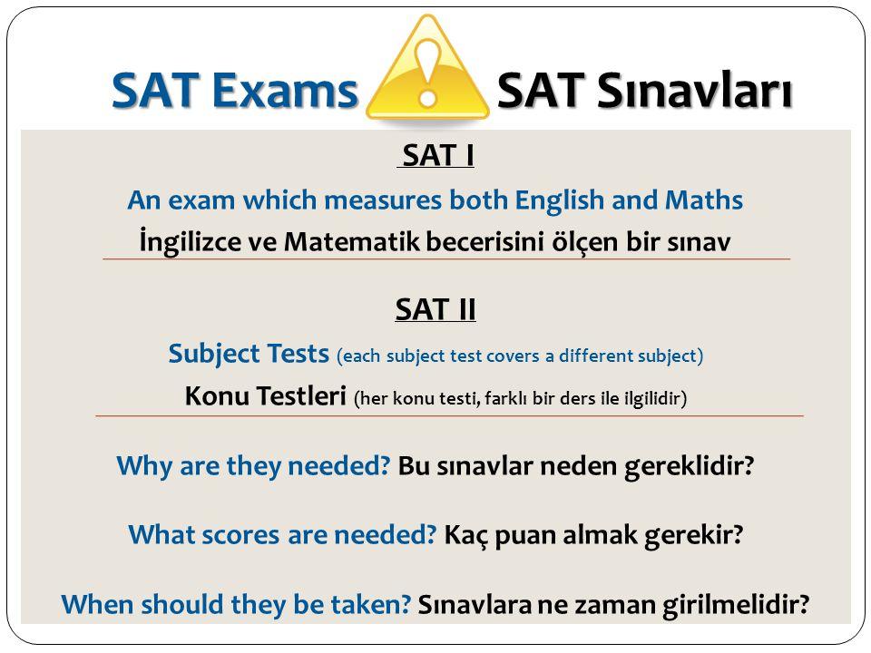SAT Exams SAT Sınavları SAT I An exam which measures both English and Maths İngilizce ve Matematik becerisini ölçen bir sınav SAT II Subject Tests (ea