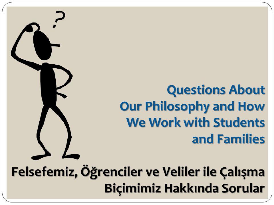 Questions About Our Philosophy and How We Work with Students and Families Felsefemiz, Öğrenciler ve Veliler ile Çalışma Biçimimiz Hakkında Sorular