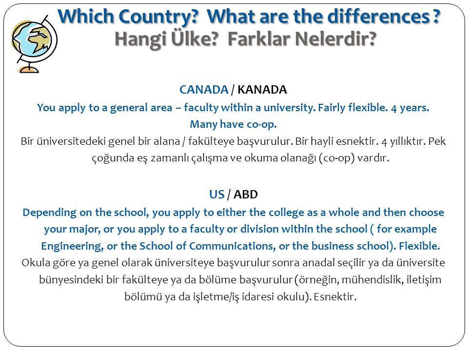 CANADA / KANADA You apply to a general area – faculty within a university. Fairly flexible. 4 years. Many have co-op. Bir üniversitedeki genel bir ala