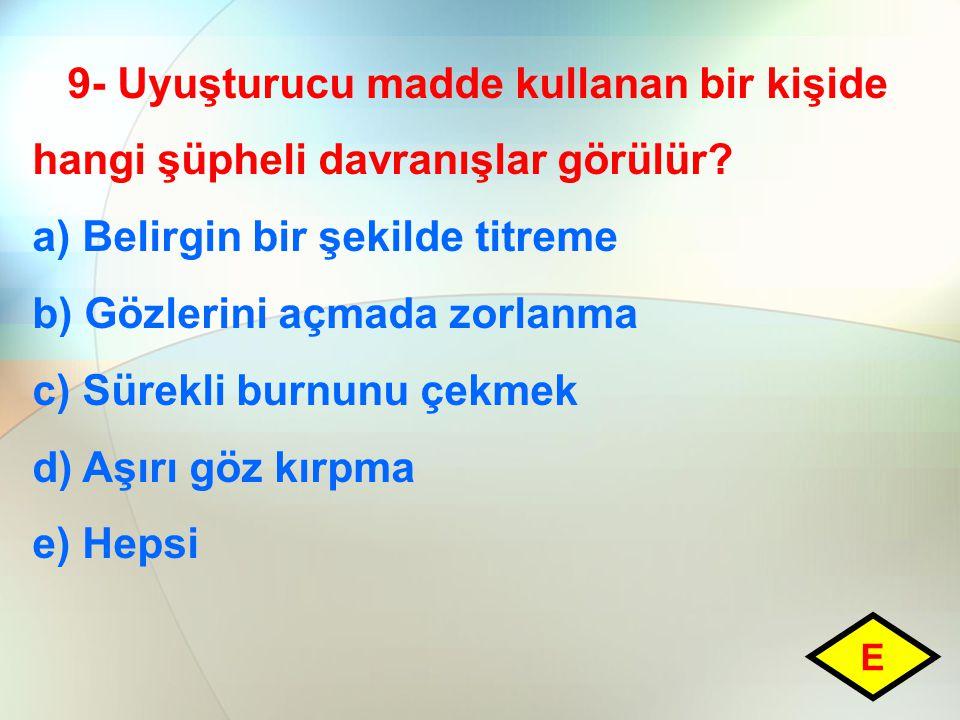 9- Uyuşturucu madde kullanan bir kişide hangi şüpheli davranışlar görülür? a) Belirgin bir şekilde titreme b) Gözlerini açmada zorlanma c) Sürekli bur
