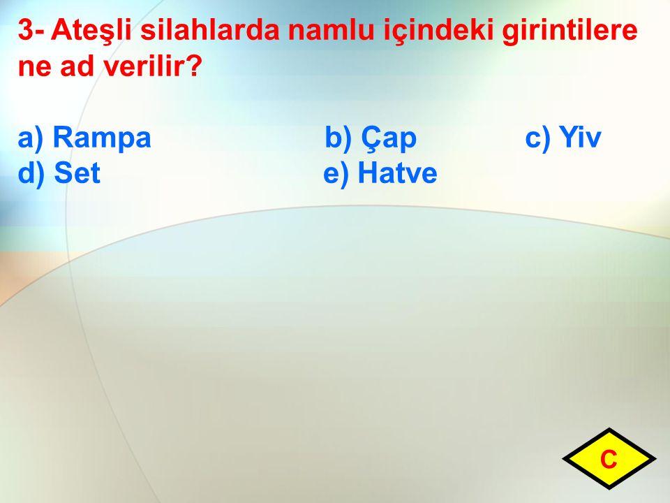 3- Ateşli silahlarda namlu içindeki girintilere ne ad verilir? a) Rampa b) Çap c) Yiv d) Set e) Hatve C
