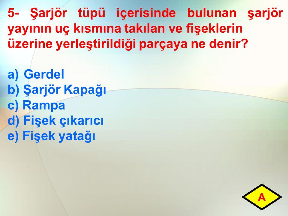 5- Şarjör tüpü içerisinde bulunan şarjör yayının uç kısmına takılan ve fişeklerin üzerine yerleştirildiği parçaya ne denir? a)Gerdel b) Şarjör Kapağı