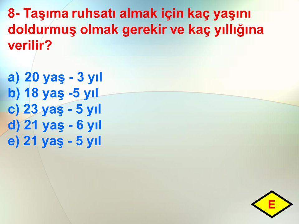 8- Taşıma ruhsatı almak için kaç yaşını doldurmuş olmak gerekir ve kaç yıllığına verilir? a)20 yaş - 3 yıl b) 18 yaş -5 yıl c) 23 yaş - 5 yıl d) 21 ya