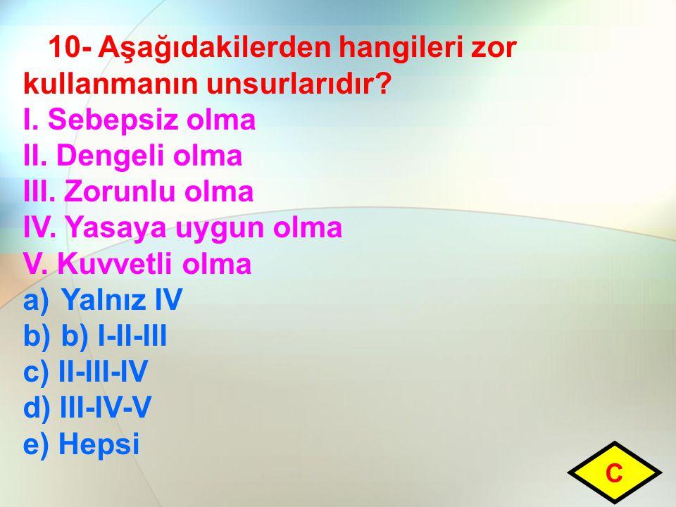 10- Aşağıdakilerden hangileri zor kullanmanın unsurlarıdır? I. Sebepsiz olma II. Dengeli olma III. Zorunlu olma IV. Yasaya uygun olma V. Kuvvetli olma