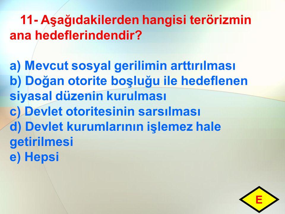 11- Aşağıdakilerden hangisi terörizmin ana hedeflerindendir? a) Mevcut sosyal gerilimin arttırılması b) Doğan otorite boşluğu ile hedeflenen siyasal d