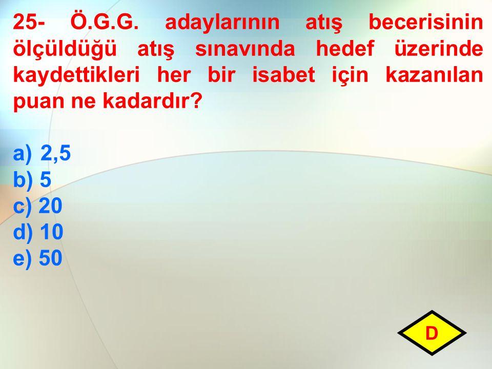 25- Ö.G.G. adaylarının atış becerisinin ölçüldüğü atış sınavında hedef üzerinde kaydettikleri her bir isabet için kazanılan puan ne kadardır? a)2,5 b)
