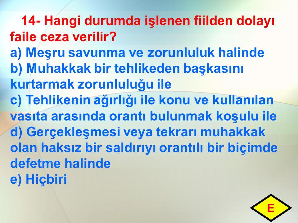 14- Hangi durumda işlenen fiilden dolayı faile ceza verilir? a) Meşru savunma ve zorunluluk halinde b) Muhakkak bir tehlikeden başkasını kurtarmak zor