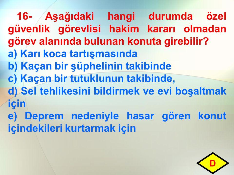 16- Aşağıdaki hangi durumda özel güvenlik görevlisi hakim kararı olmadan görev alanında bulunan konuta girebilir? a) Karı koca tartışmasında b) Kaçan