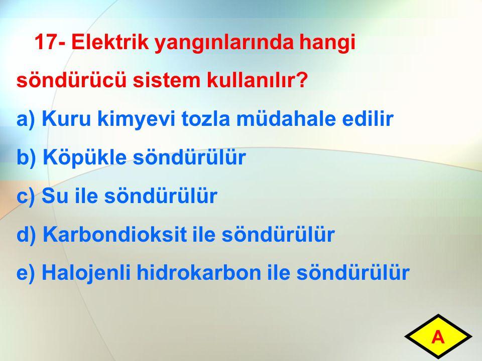 17- Elektrik yangınlarında hangi söndürücü sistem kullanılır? a) Kuru kimyevi tozla müdahale edilir b) Köpükle söndürülür c) Su ile söndürülür d) Karb