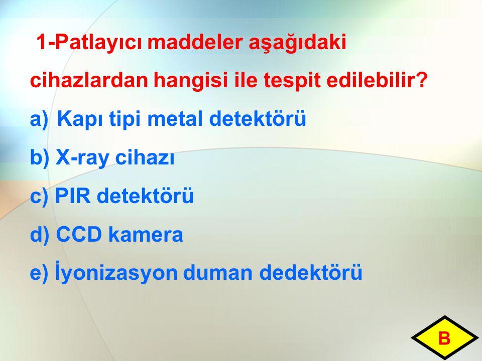 1-Patlayıcı maddeler aşağıdaki cihazlardan hangisi ile tespit edilebilir? a)Kapı tipi metal detektörü b) X-ray cihazı c) PIR detektörü d) CCD kamera e