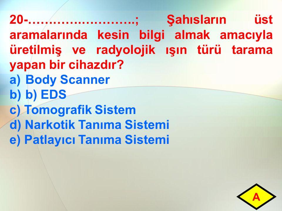 20-………….………….; Şahısların üst aramalarında kesin bilgi almak amacıyla üretilmiş ve radyolojik ışın türü tarama yapan bir cihazdır? a)Body Scanner b)b)