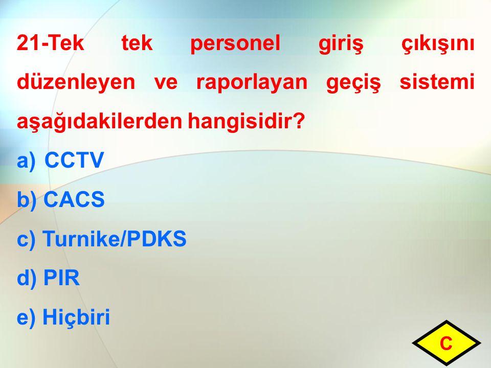 21-Tek tek personel giriş çıkışını düzenleyen ve raporlayan geçiş sistemi aşağıdakilerden hangisidir? a)CCTV b) CACS c) Turnike/PDKS d) PIR e) Hiçbiri