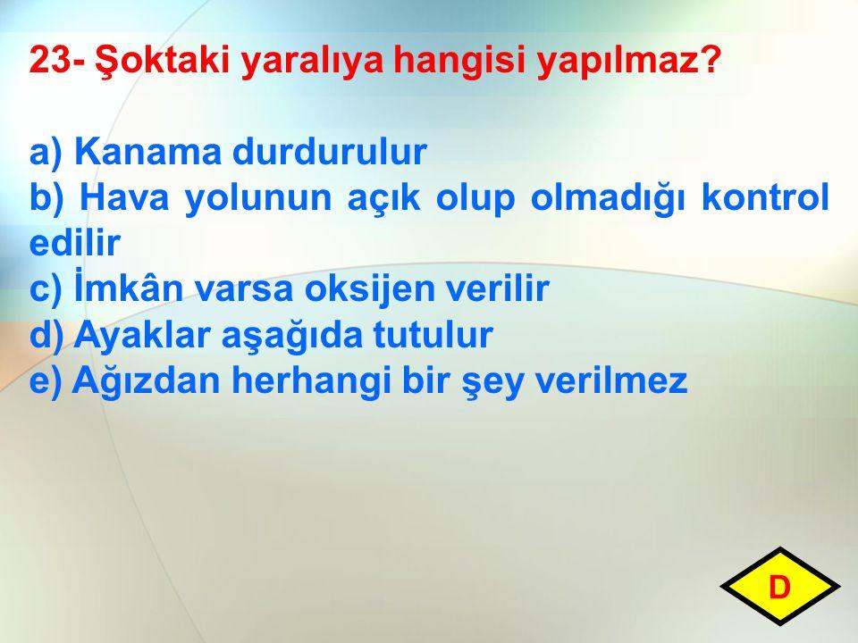 23- Şoktaki yaralıya hangisi yapılmaz? a) Kanama durdurulur b) Hava yolunun açık olup olmadığı kontrol edilir c) İmkân varsa oksijen verilir d) Ayakla