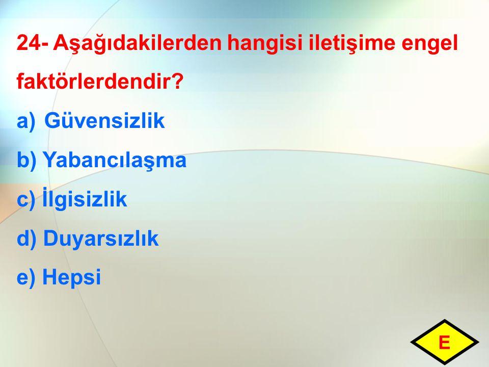24- Aşağıdakilerden hangisi iletişime engel faktörlerdendir? a)Güvensizlik b) Yabancılaşma c) İlgisizlik d) Duyarsızlık e) Hepsi E