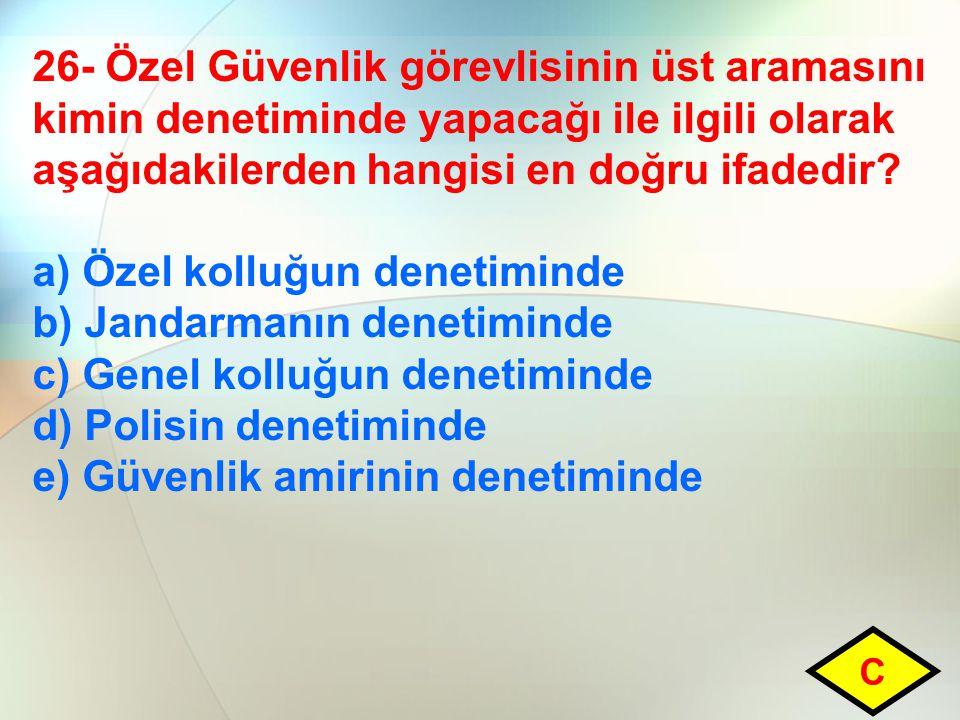 26- Özel Güvenlik görevlisinin üst aramasını kimin denetiminde yapacağı ile ilgili olarak aşağıdakilerden hangisi en doğru ifadedir? a) Özel kolluğun