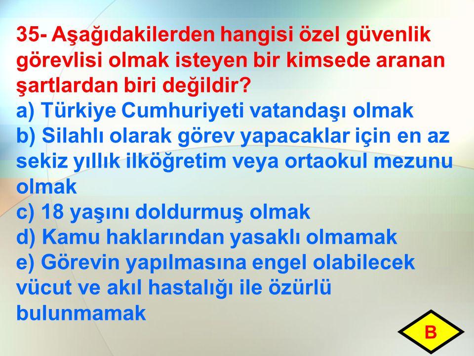 35- Aşağıdakilerden hangisi özel güvenlik görevlisi olmak isteyen bir kimsede aranan şartlardan biri değildir? a) Türkiye Cumhuriyeti vatandaşı olmak