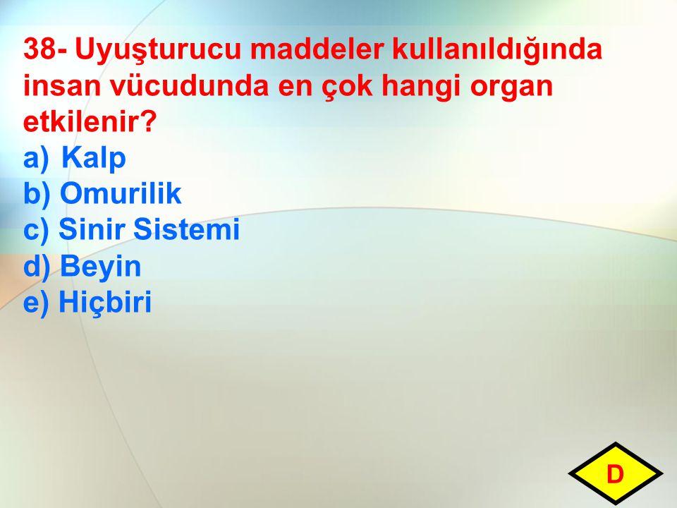 38- Uyuşturucu maddeler kullanıldığında insan vücudunda en çok hangi organ etkilenir? a)Kalp b) Omurilik c) Sinir Sistemi d) Beyin e) Hiçbiri D