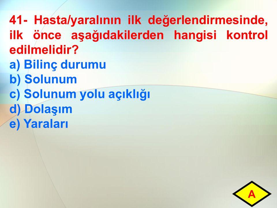 41- Hasta/yaralının ilk değerlendirmesinde, ilk önce aşağıdakilerden hangisi kontrol edilmelidir? a) Bilinç durumu b) Solunum c) Solunum yolu açıklığı