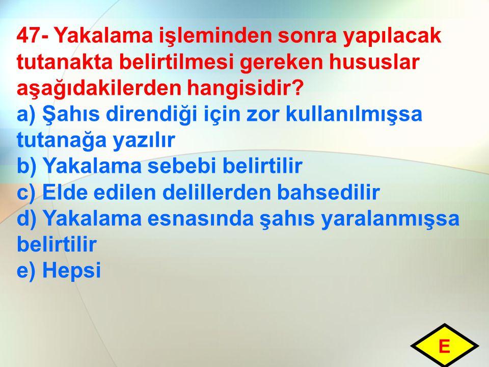 47- Yakalama işleminden sonra yapılacak tutanakta belirtilmesi gereken hususlar aşağıdakilerden hangisidir? a) Şahıs direndiği için zor kullanılmışsa