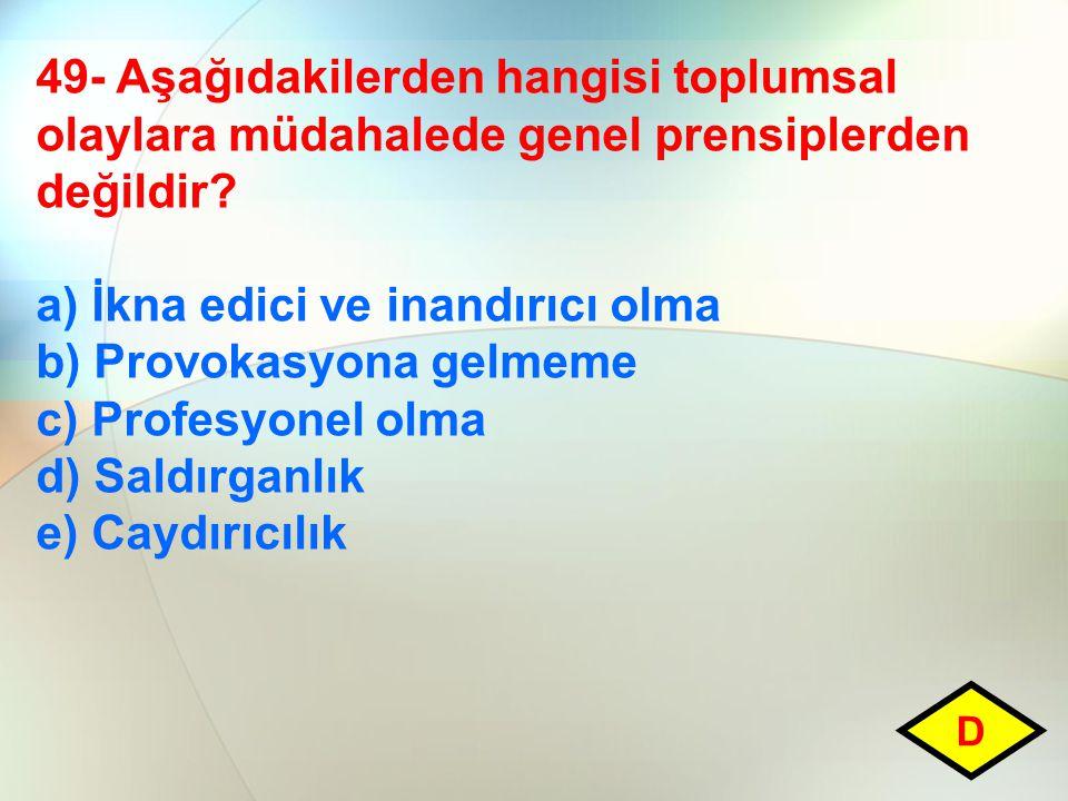 49- Aşağıdakilerden hangisi toplumsal olaylara müdahalede genel prensiplerden değildir? a) İkna edici ve inandırıcı olma b) Provokasyona gelmeme c) Pr