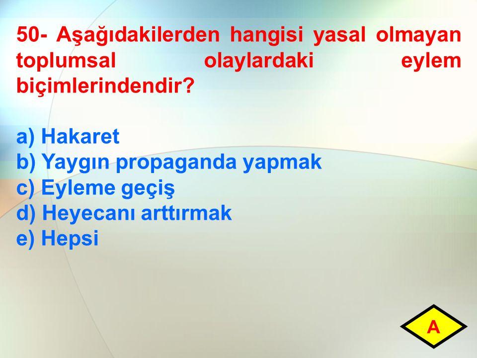 50- Aşağıdakilerden hangisi yasal olmayan toplumsal olaylardaki eylem biçimlerindendir? a) Hakaret b) Yaygın propaganda yapmak c) Eyleme geçiş d) Heye