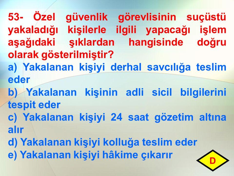 53- Özel güvenlik görevlisinin suçüstü yakaladığı kişilerle ilgili yapacağı işlem aşağıdaki şıklardan hangisinde doğru olarak gösterilmiştir? a) Yakal