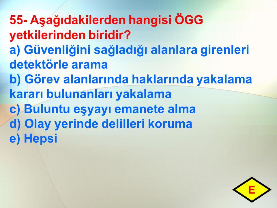 55- Aşağıdakilerden hangisi ÖGG yetkilerinden biridir? a) Güvenliğini sağladığı alanlara girenleri detektörle arama b) Görev alanlarında haklarında ya