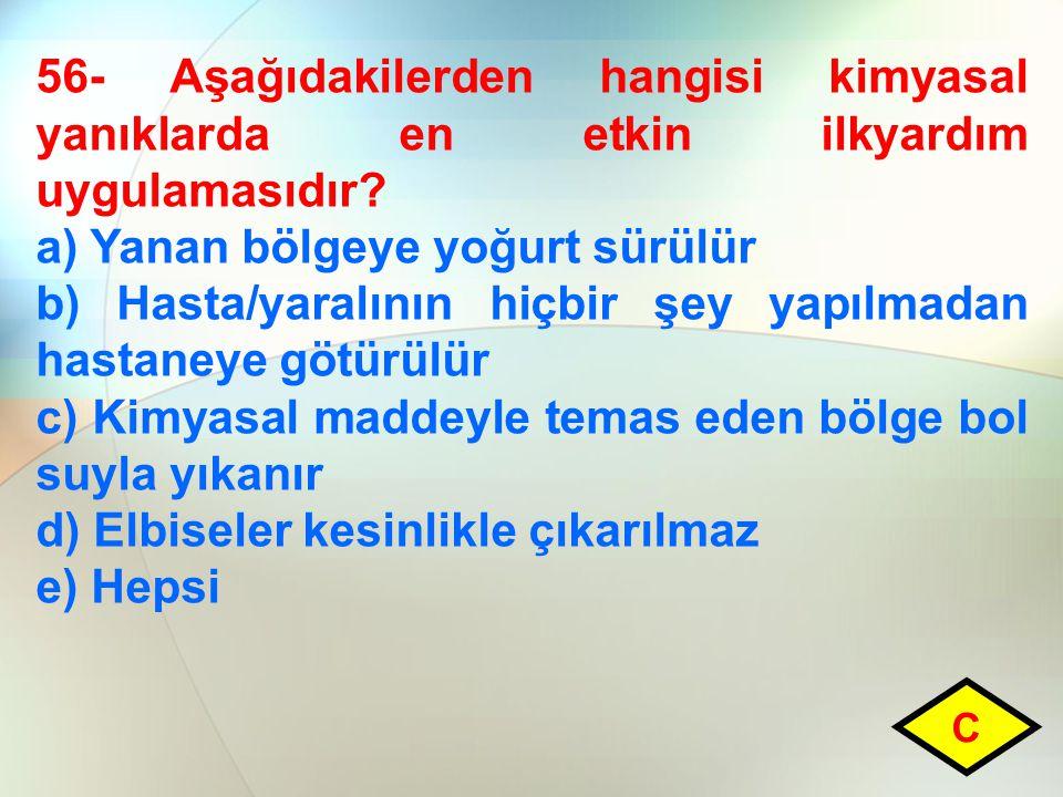 56- Aşağıdakilerden hangisi kimyasal yanıklarda en etkin ilkyardım uygulamasıdır? a) Yanan bölgeye yoğurt sürülür b) Hasta/yaralının hiçbir şey yapılm