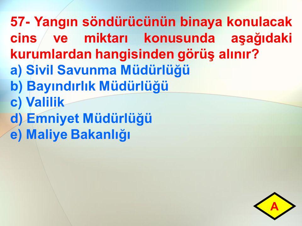 57- Yangın söndürücünün binaya konulacak cins ve miktarı konusunda aşağıdaki kurumlardan hangisinden görüş alınır? a) Sivil Savunma Müdürlüğü b) Bayın