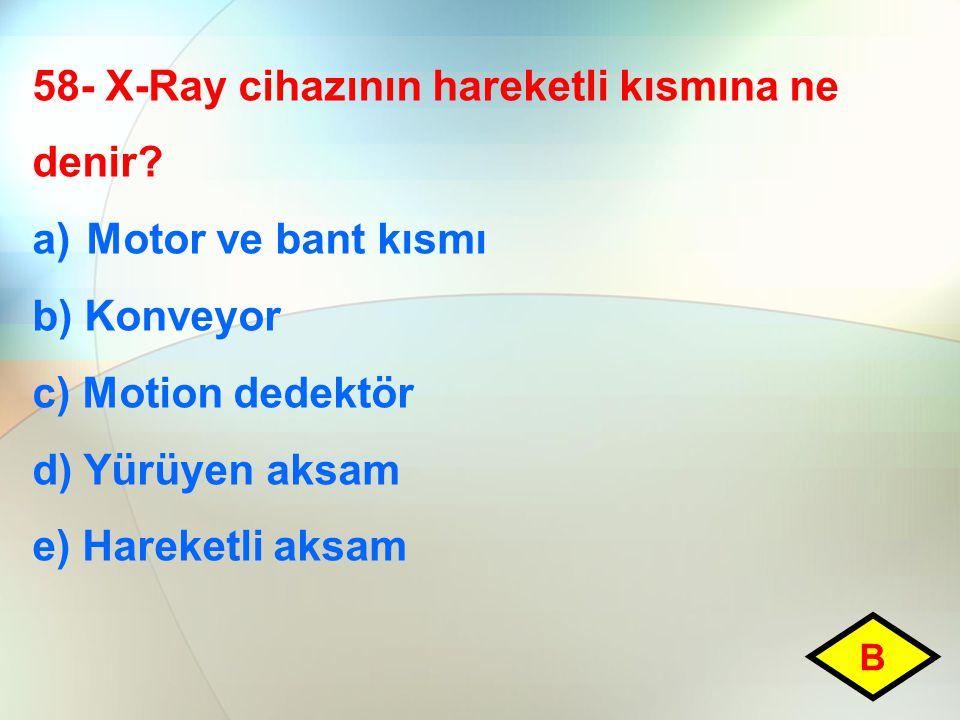 58- X-Ray cihazının hareketli kısmına ne denir? a)Motor ve bant kısmı b) Konveyor c) Motion dedektör d) Yürüyen aksam e) Hareketli aksam B