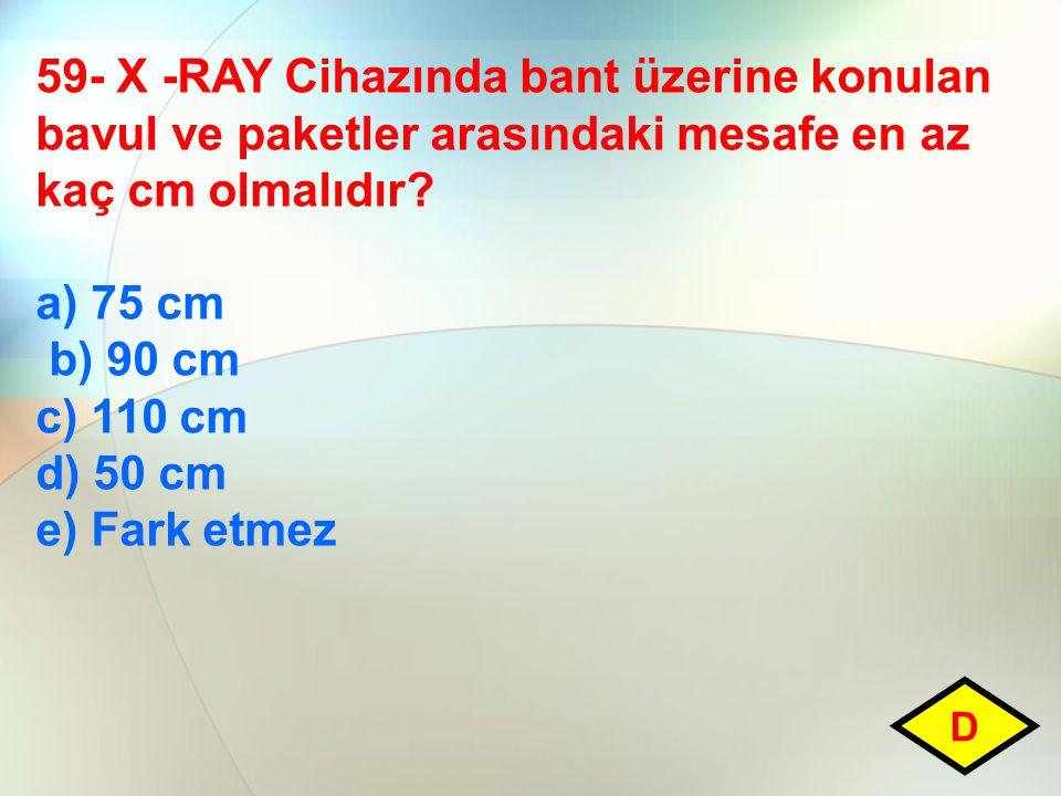 59- X -RAY Cihazında bant üzerine konulan bavul ve paketler arasındaki mesafe en az kaç cm olmalıdır? a) 75 cm b) 90 cm c) 110 cm d) 50 cm e) Fark etm