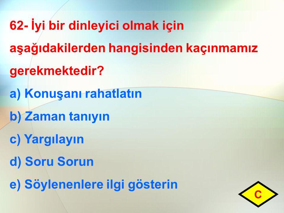 62- İyi bir dinleyici olmak için aşağıdakilerden hangisinden kaçınmamız gerekmektedir? a) Konuşanı rahatlatın b) Zaman tanıyın c) Yargılayın d) Soru S
