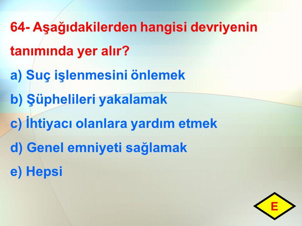64- Aşağıdakilerden hangisi devriyenin tanımında yer alır? a) Suç işlenmesini önlemek b) Şüphelileri yakalamak c) İhtiyacı olanlara yardım etmek d) Ge