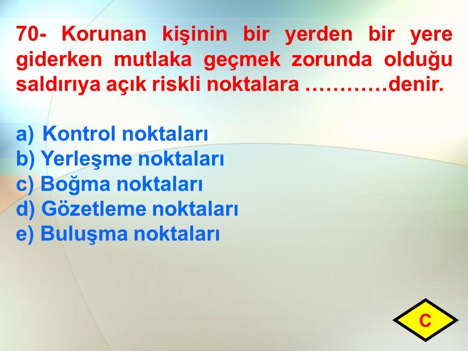 70- Korunan kişinin bir yerden bir yere giderken mutlaka geçmek zorunda olduğu saldırıya açık riskli noktalara …………denir. a)Kontrol noktaları b) Yerle