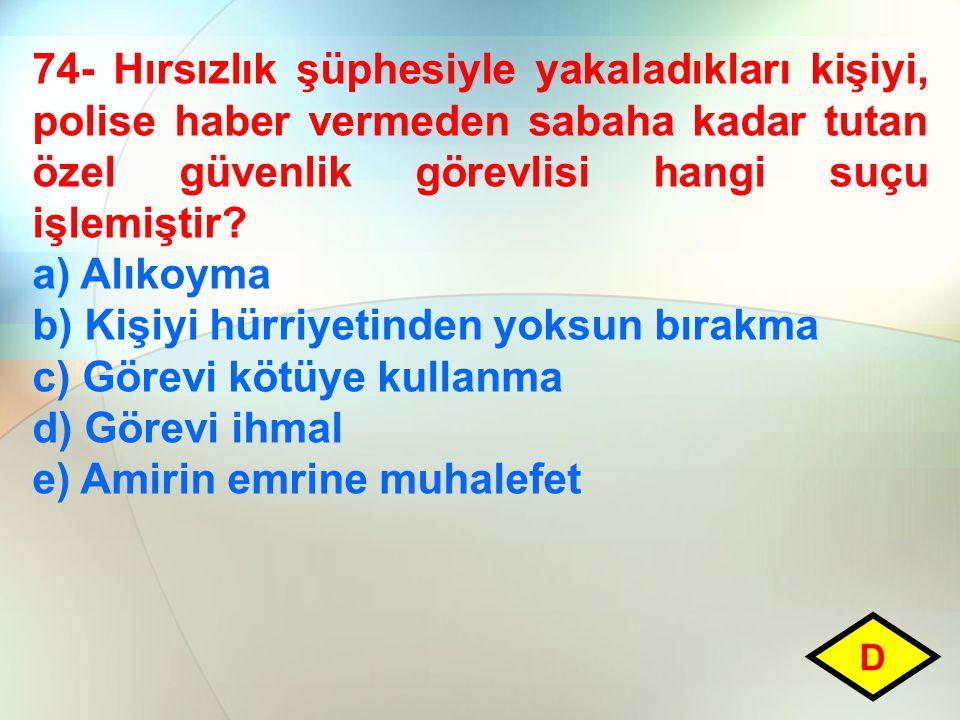 74- Hırsızlık şüphesiyle yakaladıkları kişiyi, polise haber vermeden sabaha kadar tutan özel güvenlik görevlisi hangi suçu işlemiştir? a) Alıkoyma b)