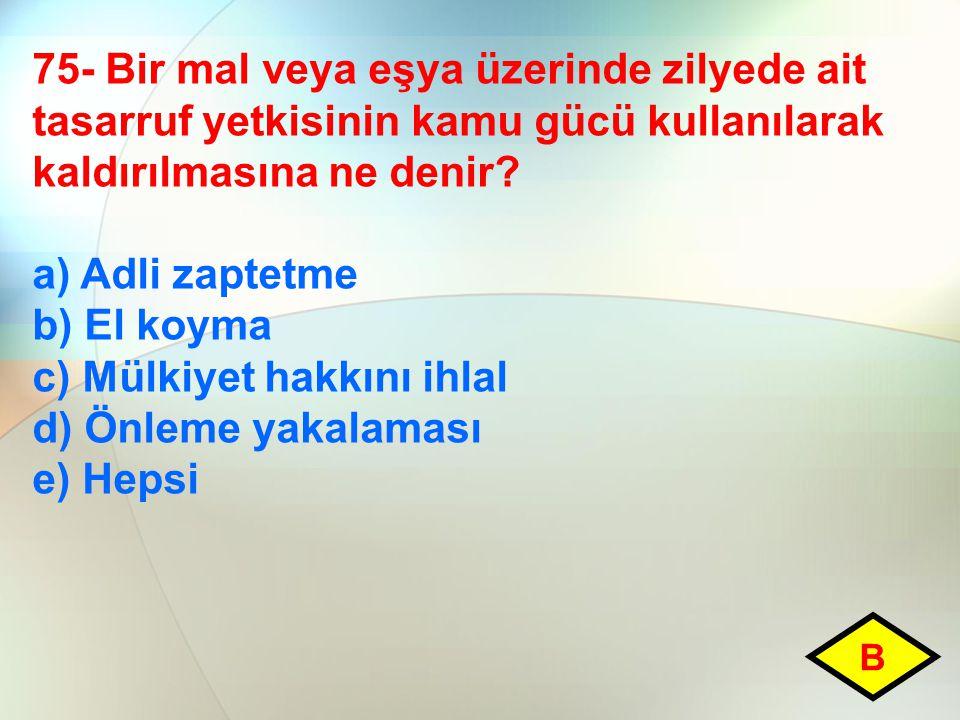 75- Bir mal veya eşya üzerinde zilyede ait tasarruf yetkisinin kamu gücü kullanılarak kaldırılmasına ne denir? a) Adli zaptetme b) El koyma c) Mülkiye