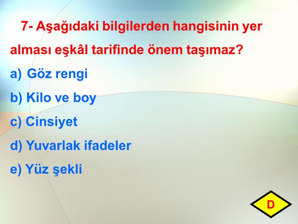 7- Aşağıdaki bilgilerden hangisinin yer alması eşkâl tarifinde önem taşımaz? a)Göz rengi b) Kilo ve boy c) Cinsiyet d) Yuvarlak ifadeler e) Yüz şekli