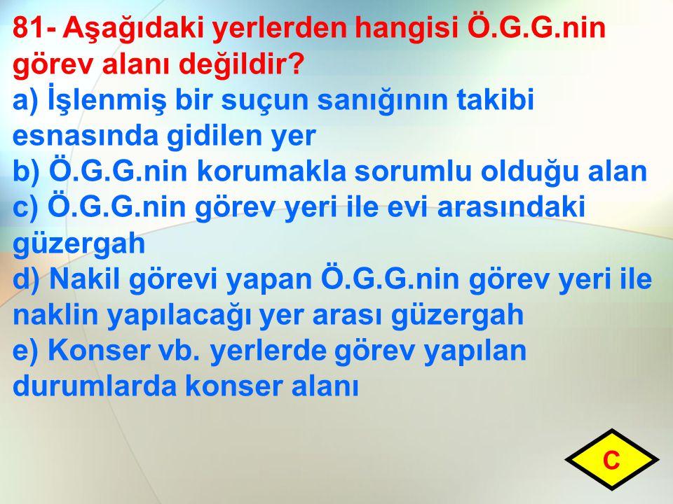 81- Aşağıdaki yerlerden hangisi Ö.G.G.nin görev alanı değildir? a) İşlenmiş bir suçun sanığının takibi esnasında gidilen yer b) Ö.G.G.nin korumakla so