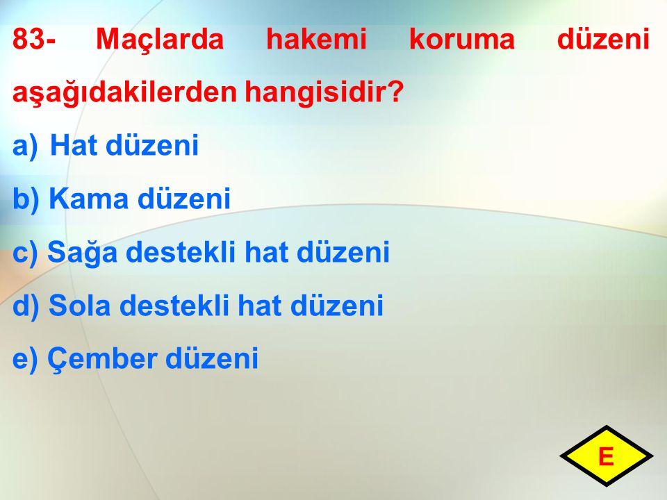 83- Maçlarda hakemi koruma düzeni aşağıdakilerden hangisidir? a)Hat düzeni b) Kama düzeni c) Sağa destekli hat düzeni d) Sola destekli hat düzeni e) Ç