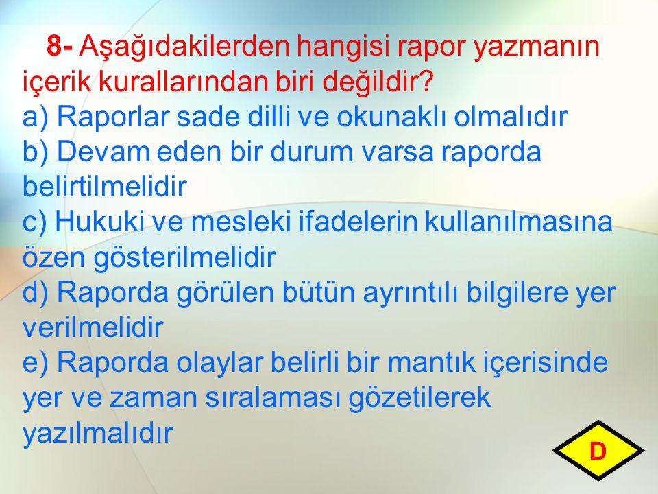 8- Aşağıdakilerden hangisi rapor yazmanın içerik kurallarından biri değildir? a) Raporlar sade dilli ve okunaklı olmalıdır b) Devam eden bir durum var