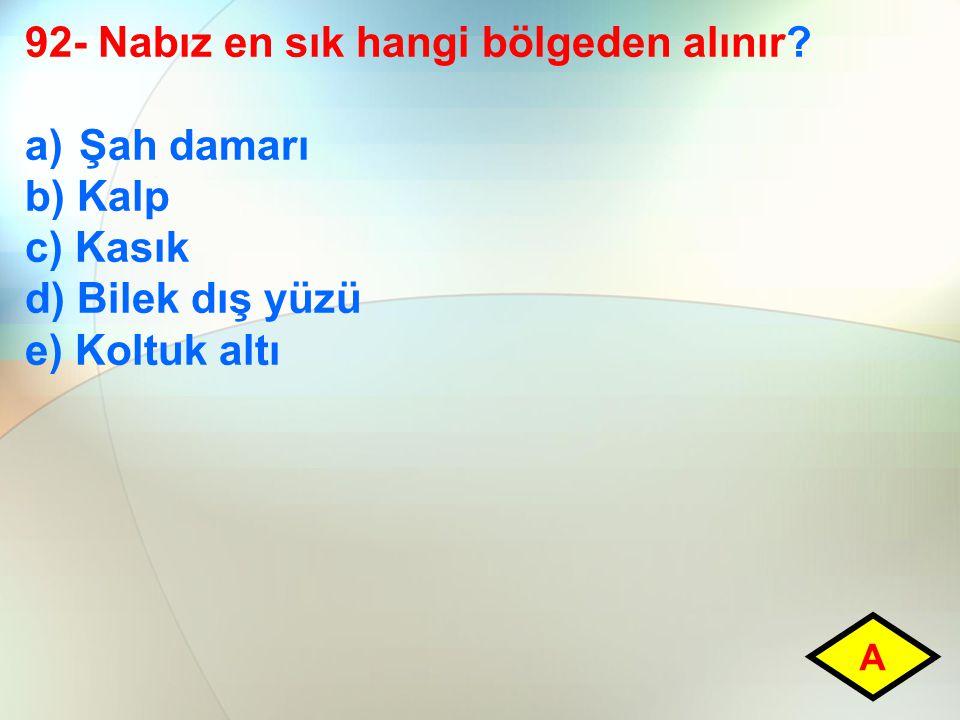 92- Nabız en sık hangi bölgeden alınır? a)Şah damarı b) Kalp c) Kasık d) Bilek dış yüzü e) Koltuk altı A