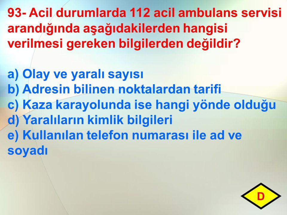 93- Acil durumlarda 112 acil ambulans servisi arandığında aşağıdakilerden hangisi verilmesi gereken bilgilerden değildir? a) Olay ve yaralı sayısı b)