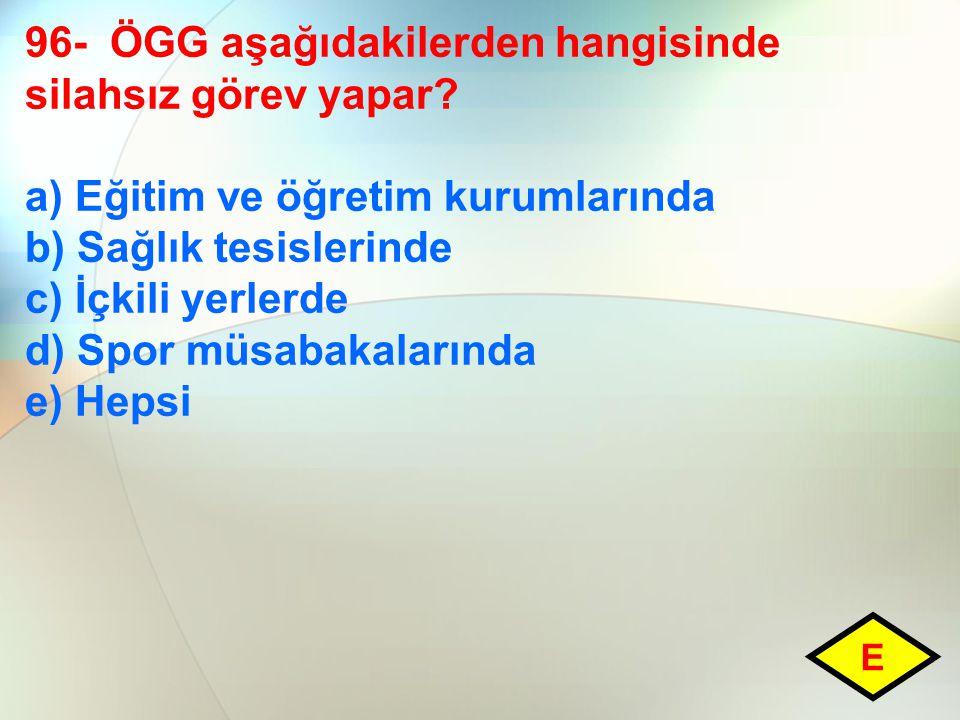 96- ÖGG aşağıdakilerden hangisinde silahsız görev yapar? a) Eğitim ve öğretim kurumlarında b) Sağlık tesislerinde c) İçkili yerlerde d) Spor müsabakal