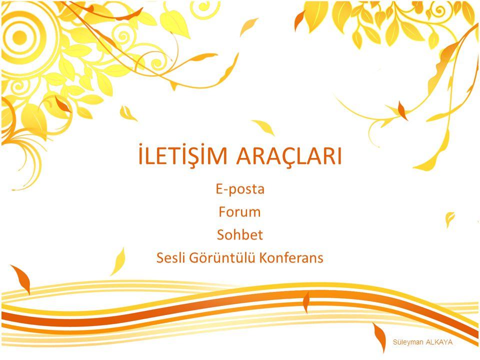 İLETİŞİM ARAÇLARI E-posta Forum Sohbet Sesli Görüntülü Konferans Süleyman ALKAYA