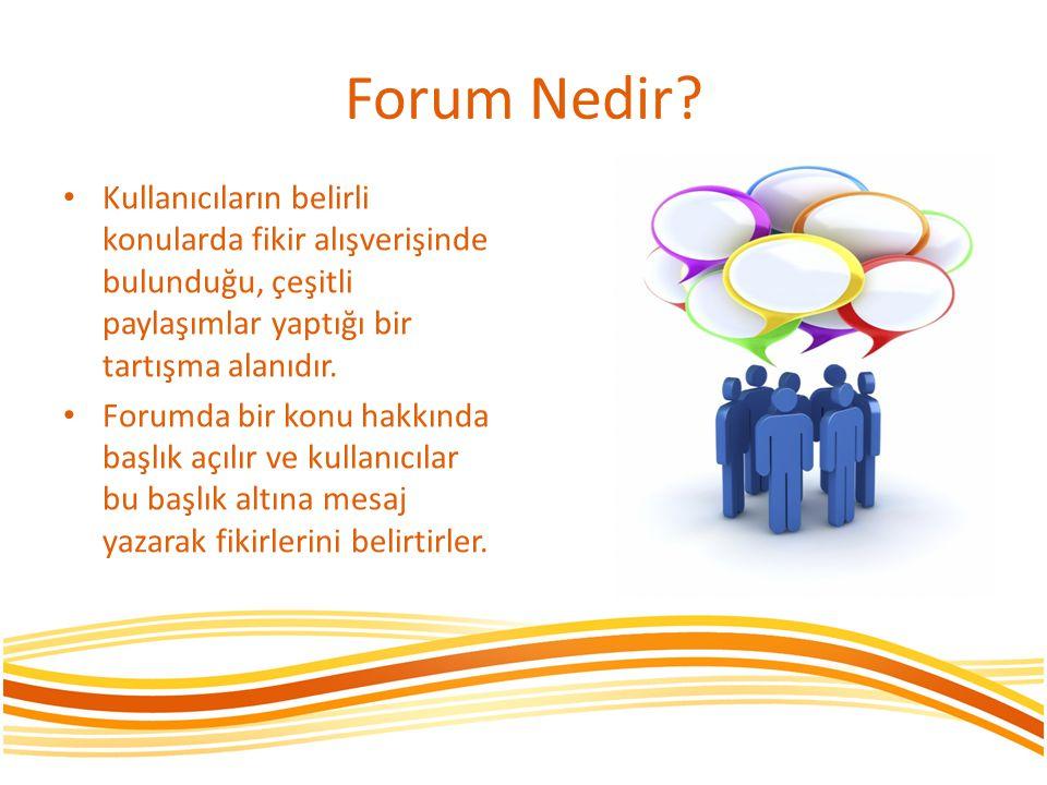 Forum Nedir? • Kullanıcıların belirli konularda fikir alışverişinde bulunduğu, çeşitli paylaşımlar yaptığı bir tartışma alanıdır. • Forumda bir konu h