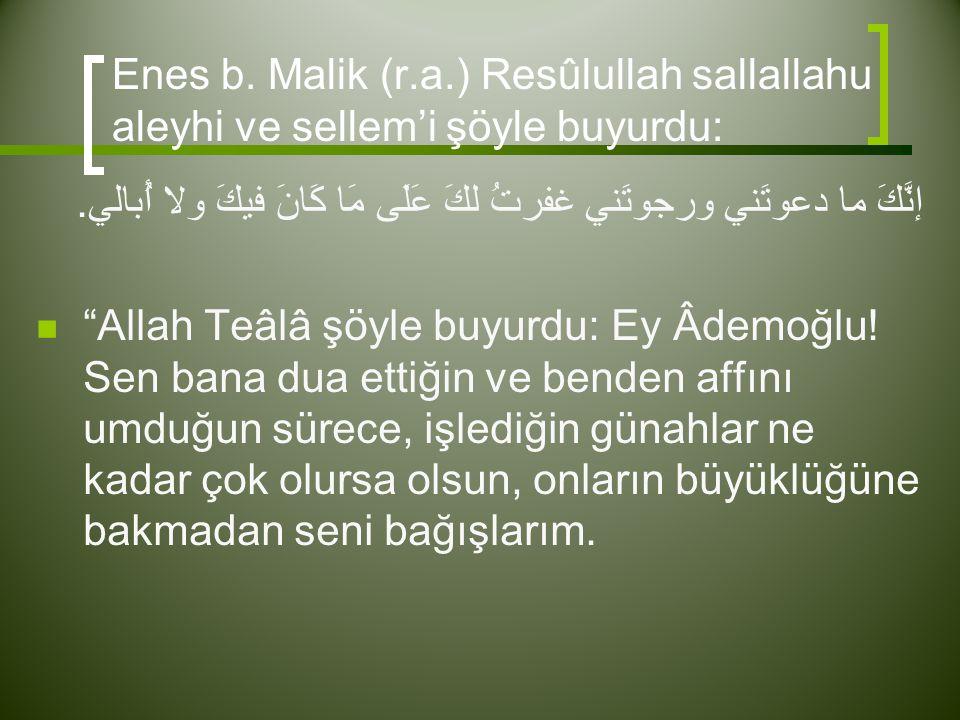 "Enes b. Malik (r.a.) Resûlullah sallallahu aleyhi ve sellem'i şöyle buyurdu: إنَّكَ ما دعوتَني ورجوتَني غفرتُ لكَ عَلَى مَا كَانَ فيكَ ولا أُبالي.  """